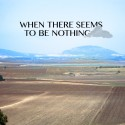 When There Seems to be Nothing